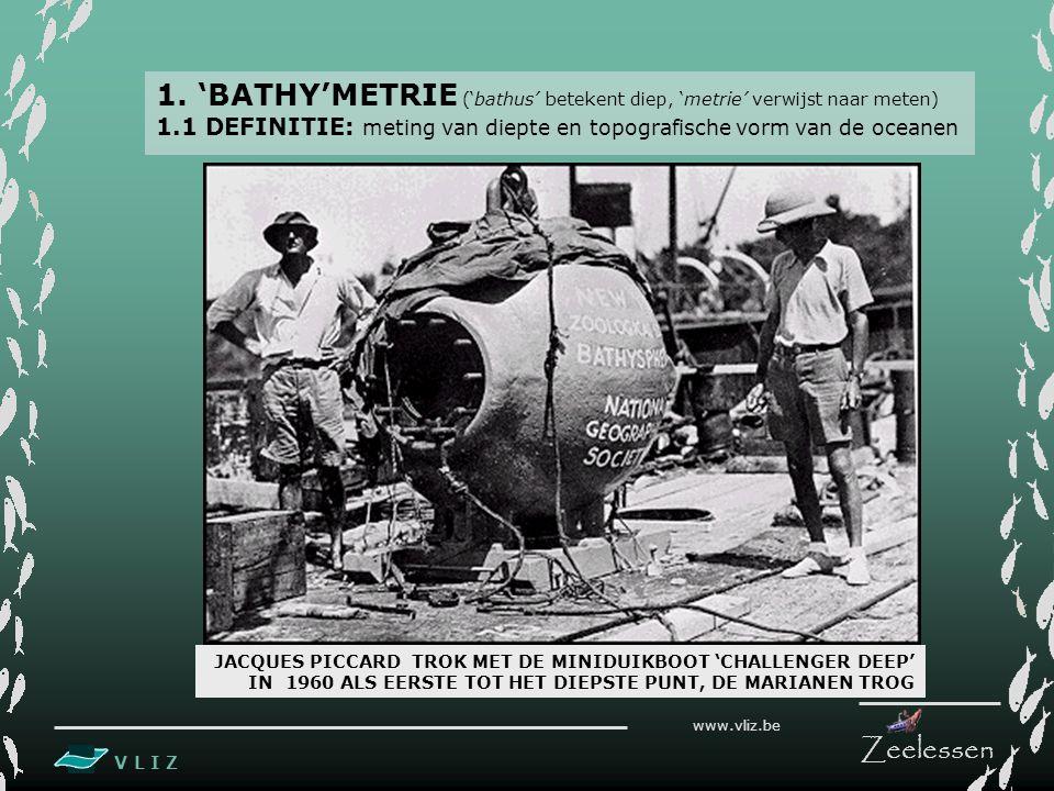 V L I Z www.vliz.be Zeelessen 1. 'BATHY'METRIE ('bathus' betekent diep, 'metrie' verwijst naar meten) 1.1 DEFINITIE: meting van diepte en topografisch