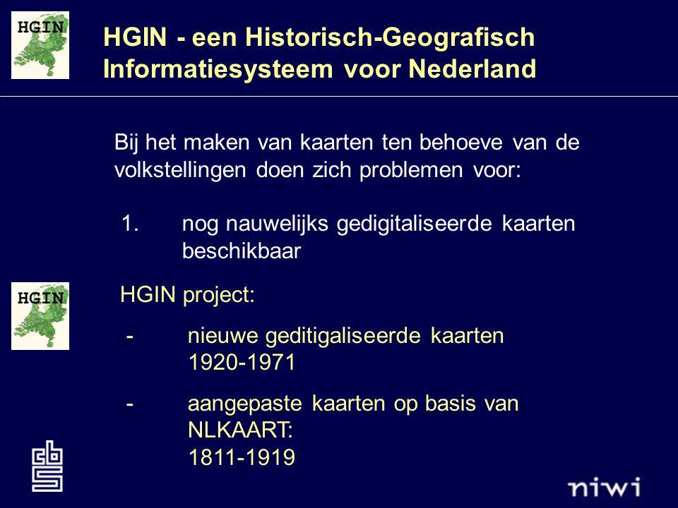HGIN - een Historisch-Geografisch Informatiesysteem voor Nederland Bij het maken van kaarten ten behoeve van de volkstellingen doen zich problemen voor: 1.nog nauwelijks gedigitaliseerde kaarten beschikbaar HGIN project: -nieuwe geditigaliseerde kaarten 1920-1971 - aangepaste kaarten op basis van NLKAART: 1811-1919