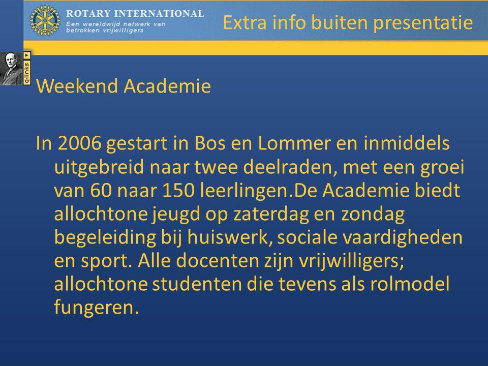 Extra info buiten presentatie Weekend Academie In 2006 gestart in Bos en Lommer en inmiddels uitgebreid naar twee deelraden, met een groei van 60 naar 150 leerlingen.De Academie biedt allochtone jeugd op zaterdag en zondag begeleiding bij huiswerk, sociale vaardigheden en sport.
