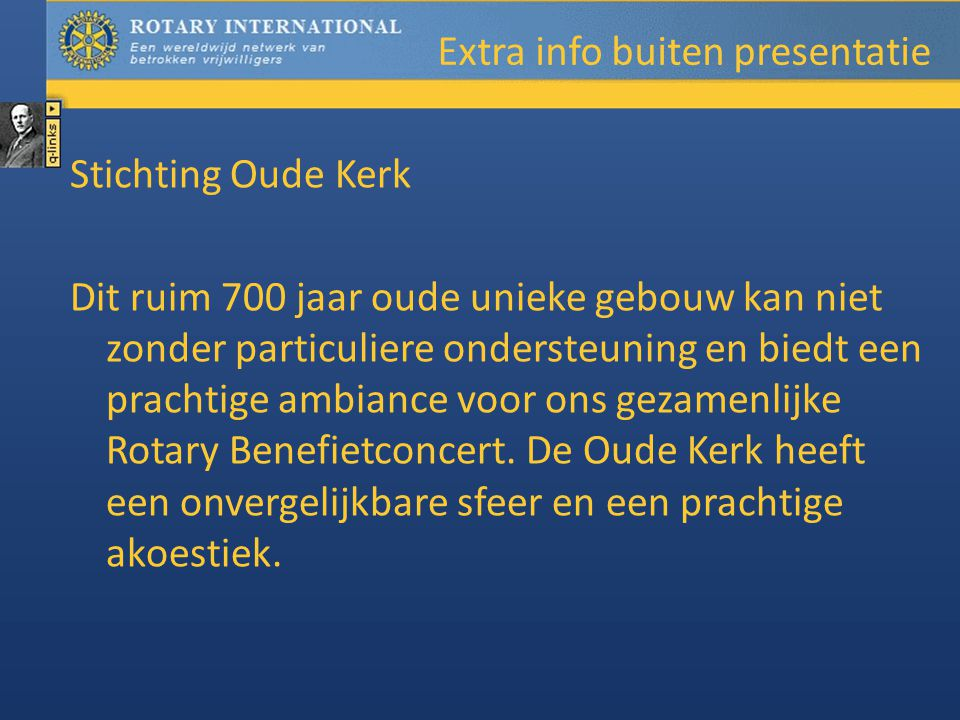 Extra info buiten presentatie Stichting Oude Kerk Dit ruim 700 jaar oude unieke gebouw kan niet zonder particuliere ondersteuning en biedt een prachtige ambiance voor ons gezamenlijke Rotary Benefietconcert.