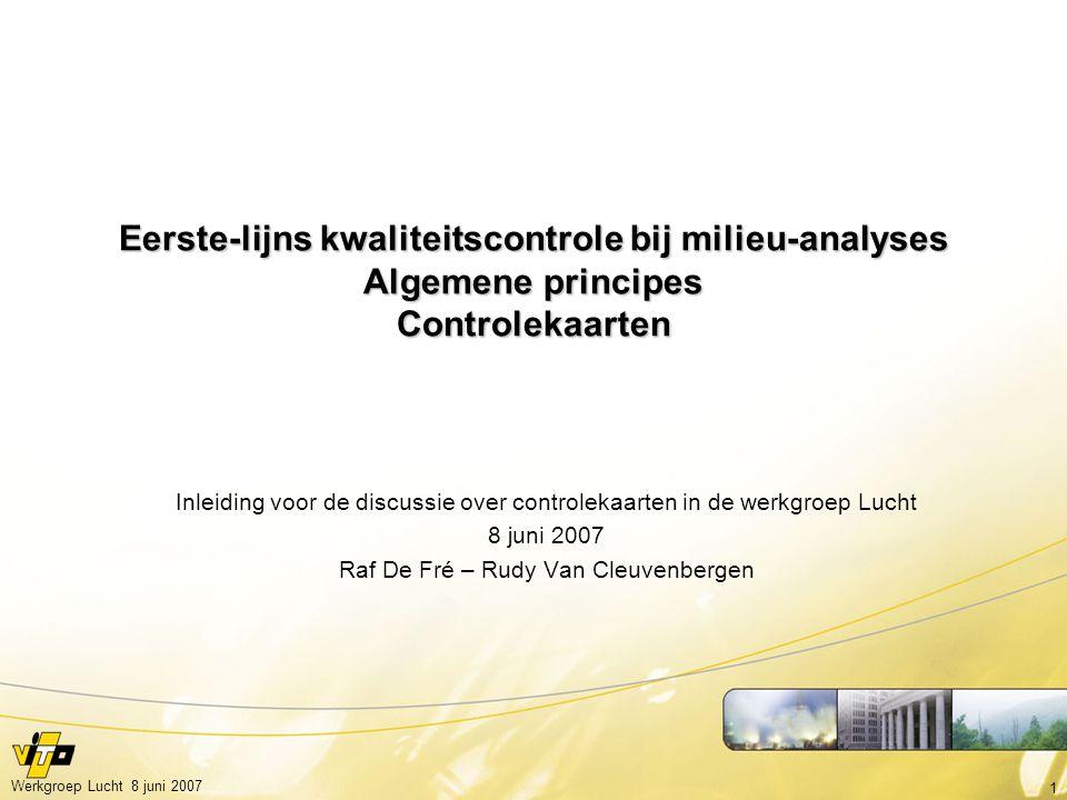 1 Werkgroep Lucht 8 juni 2007 Eerste-lijns kwaliteitscontrole bij milieu-analyses Algemene principes Controlekaarten Inleiding voor de discussie over