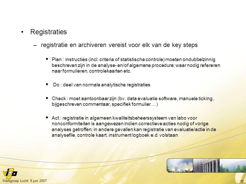 12 Werkgroep Lucht 8 juni 2007 Registraties –registratie en archiveren vereist voor elk van de key steps  Plan : instructies (incl. criteria of stati