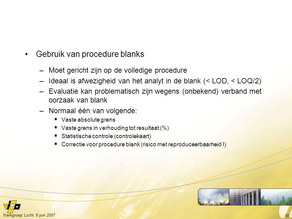 16 Werkgroep Lucht 8 juni 2007 Gebruik van procedure blanks –Moet gericht zijn op de volledige procedure –Ideaal is afwezigheid van het analyt in de b