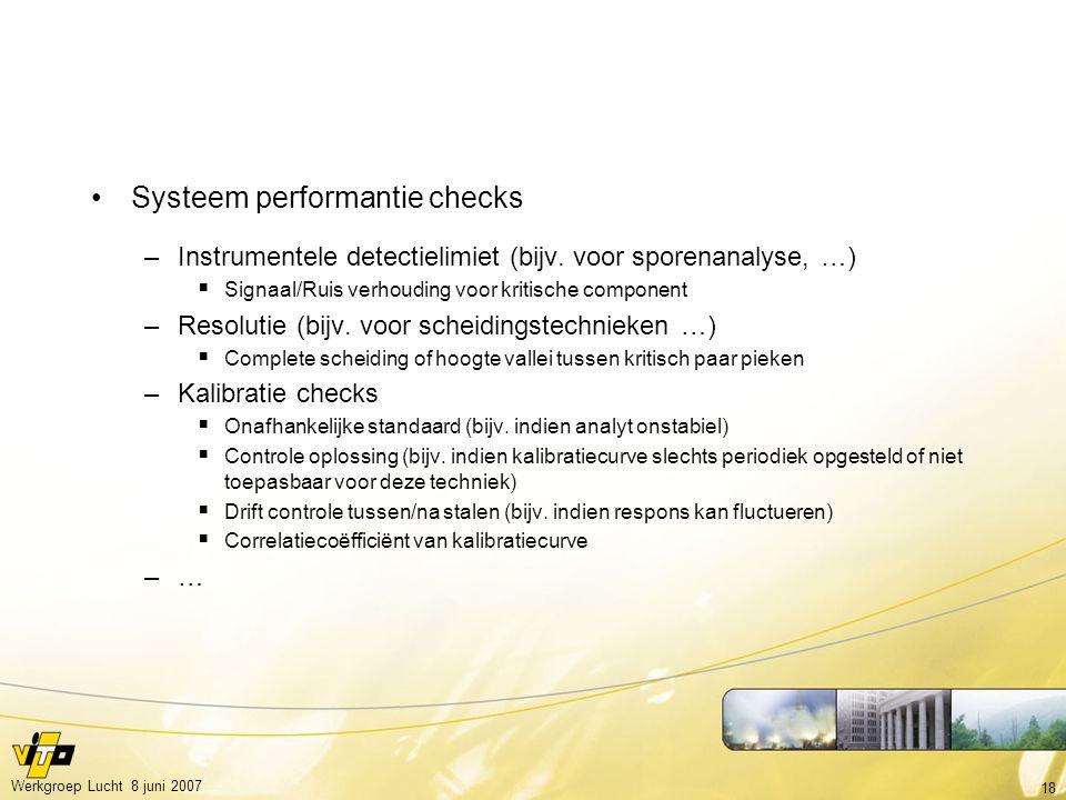 18 Werkgroep Lucht 8 juni 2007 Systeem performantie checks –Instrumentele detectielimiet (bijv. voor sporenanalyse, …)  Signaal/Ruis verhouding voor