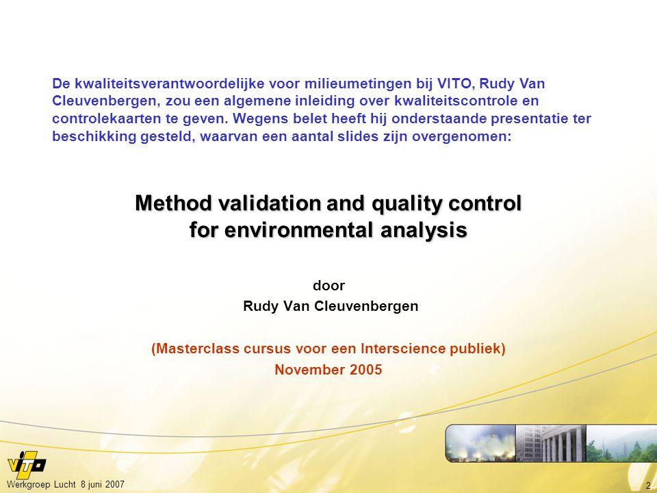 2 Werkgroep Lucht 8 juni 2007 Method validation and quality control for environmental analysis door Rudy Van Cleuvenbergen (Masterclass cursus voor ee