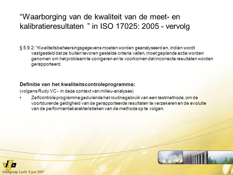4 Werkgroep Lucht 8 juni 2007 Waarborging van de kwaliteit van de meet- en kalibratieresultaten in ISO 17025: 2005 - vervolg § 5.9.2: Kwaliteitsbeheersingsgegevens moeten worden geanalyseerd en, indien wordt vastgesteld dat ze buiten tevoren gestelde criteria vallen, moet geplande actie worden genomen om het probleem te corrigeren en te voorkomen dat incorrecte resultaten worden gerapporteerd.