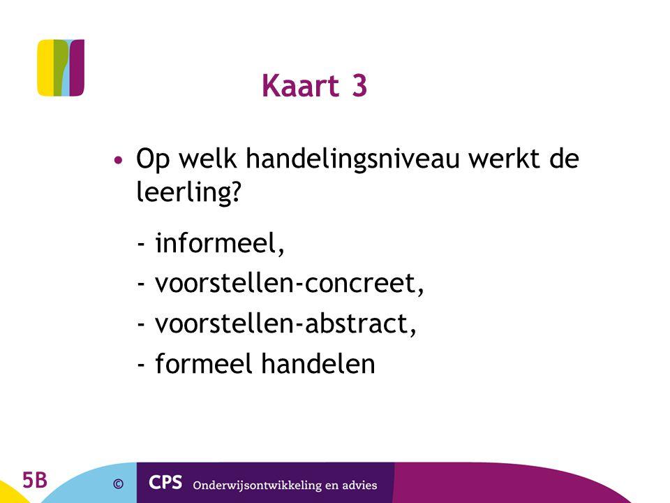Kaart 3 Op welk handelingsniveau werkt de leerling? - informeel, - voorstellen-concreet, - voorstellen-abstract, - formeel handelen 5B