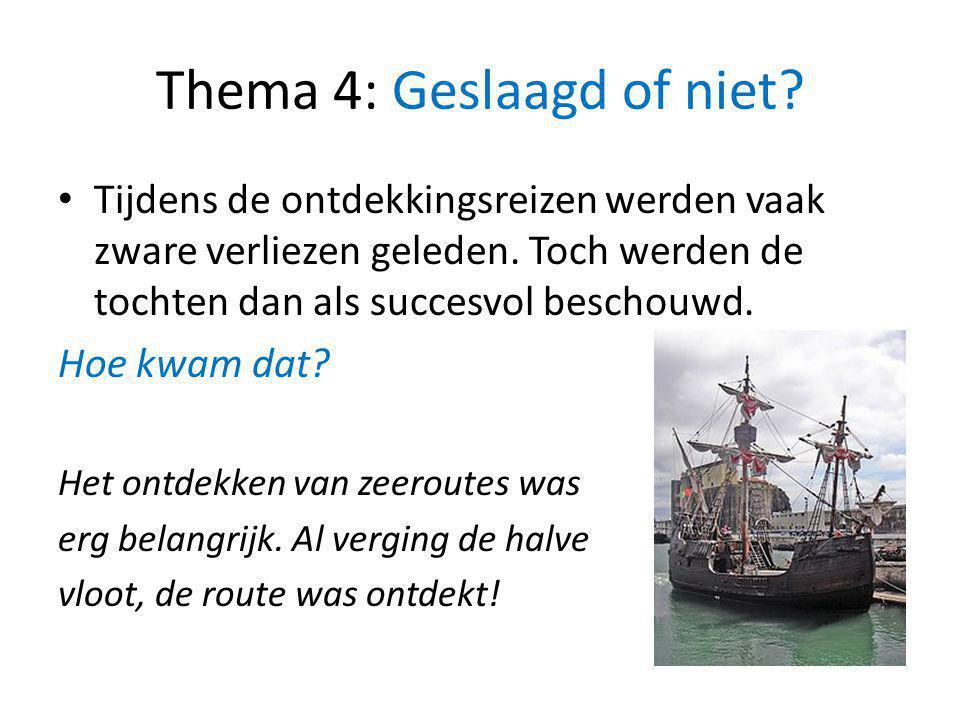 Thema 4: Geslaagd of niet? Tijdens de ontdekkingsreizen werden vaak zware verliezen geleden. Toch werden de tochten dan als succesvol beschouwd. Hoe k