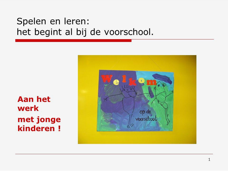 1 Spelen en leren: het begint al bij de voorschool. Aan het werk met jonge kinderen !