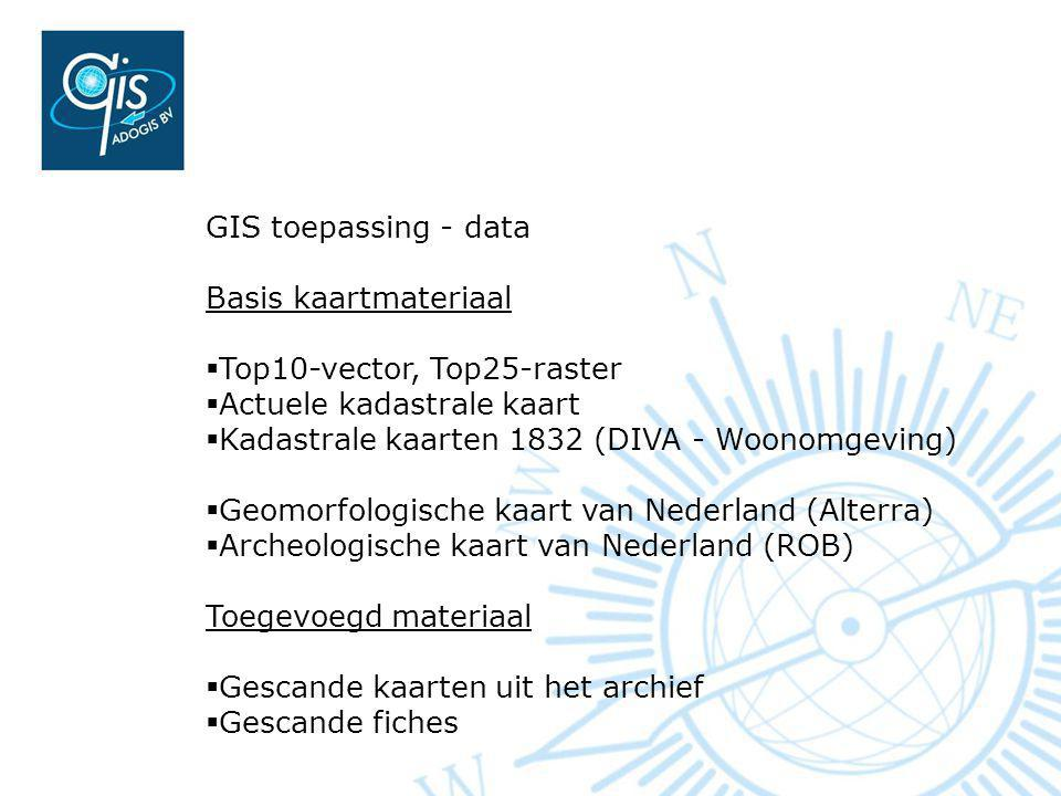 GIS toepassing - data Basis kaartmateriaal  Top10-vector, Top25-raster  Actuele kadastrale kaart  Kadastrale kaarten 1832 (DIVA - Woonomgeving)  Geomorfologische kaart van Nederland (Alterra)  Archeologische kaart van Nederland (ROB) Toegevoegd materiaal  Gescande kaarten uit het archief  Gescande fiches