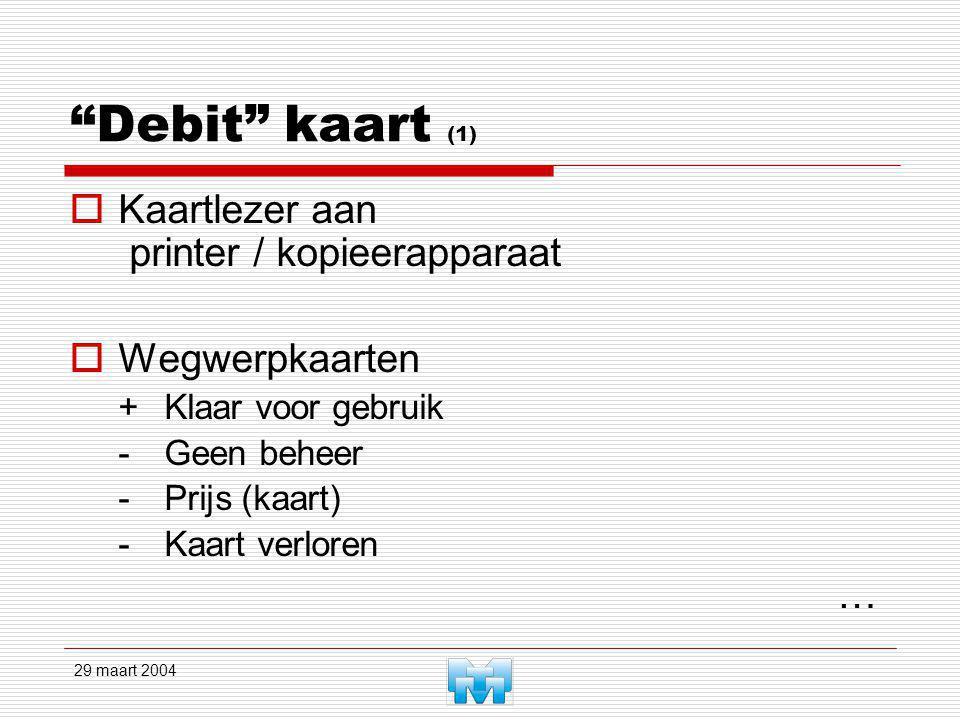 29 maart 2004 Debit kaart (1)  Kaartlezer aan printer / kopieerapparaat  Wegwerpkaarten +Klaar voor gebruik -Geen beheer -Prijs (kaart) -Kaart verloren …