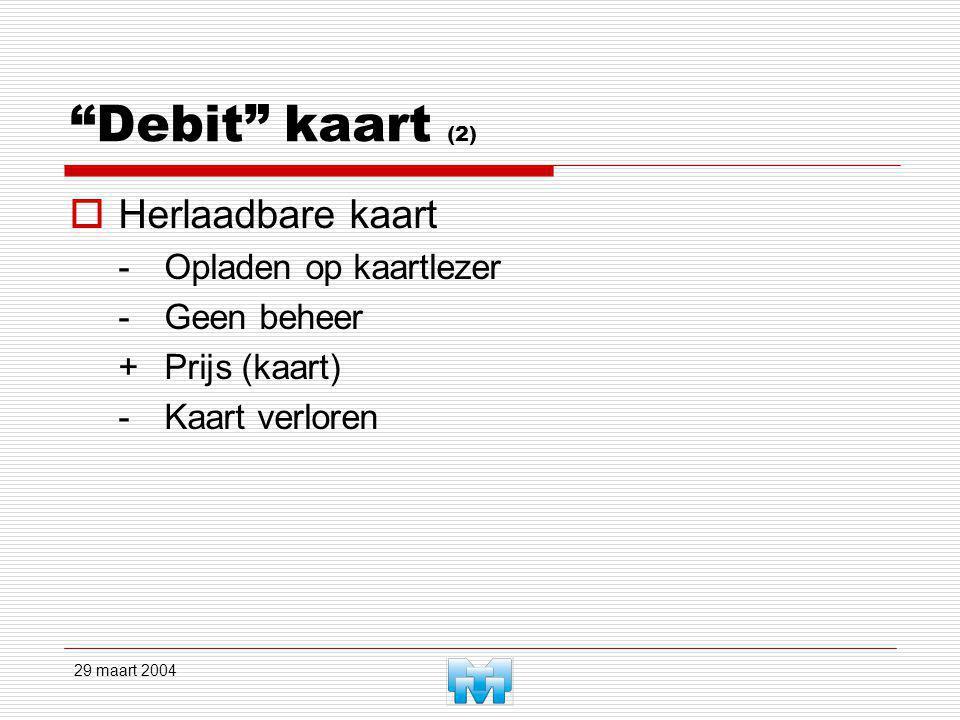29 maart 2004 Debit kaart (2)  Herlaadbare kaart -Opladen op kaartlezer -Geen beheer +Prijs (kaart) -Kaart verloren