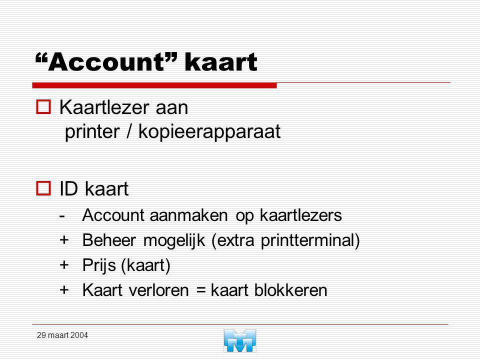 29 maart 2004 Account kaart  Kaartlezer aan printer / kopieerapparaat  ID kaart -Account aanmaken op kaartlezers +Beheer mogelijk (extra printterminal) +Prijs (kaart) +Kaart verloren = kaart blokkeren