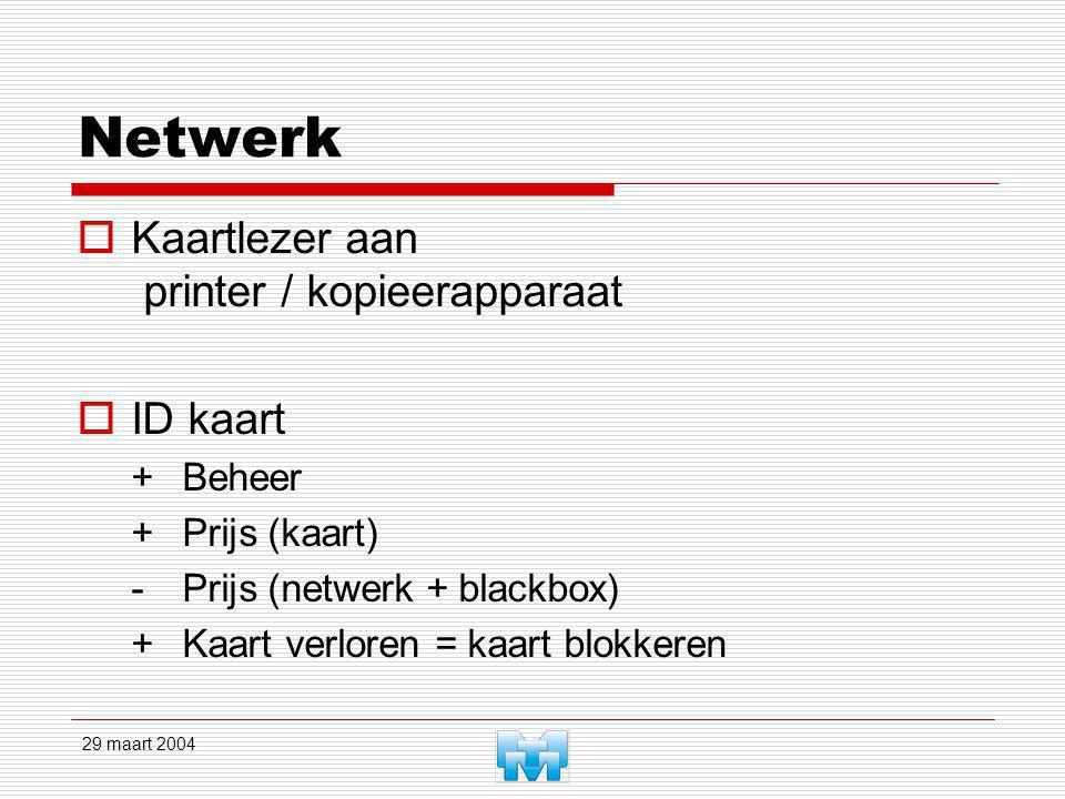 29 maart 2004 Netwerk  Kaartlezer aan printer / kopieerapparaat  ID kaart +Beheer +Prijs (kaart) -Prijs (netwerk + blackbox) +Kaart verloren = kaart
