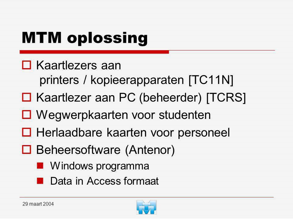 29 maart 2004 MTM oplossing  Kaartlezers aan printers / kopieerapparaten [TC11N]  Kaartlezer aan PC (beheerder) [TCRS]  Wegwerpkaarten voor studenten  Herlaadbare kaarten voor personeel  Beheersoftware (Antenor) Windows programma Data in Access formaat