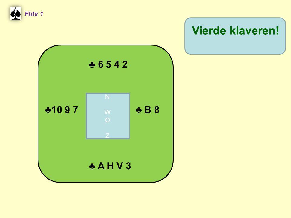 ♣ 6 5 4 2 Flits 1 ♣ B 8 ♣10 9 7 ♣ A H V 3 Vierde klaveren! NWOZNWOZ