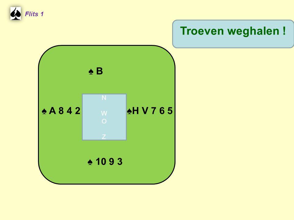 ♠ B Flits 1 ♠H V 7 6 5 ♠ A 8 4 2 ♠ 10 9 3 Troeven weghalen ! NWOZNWOZ
