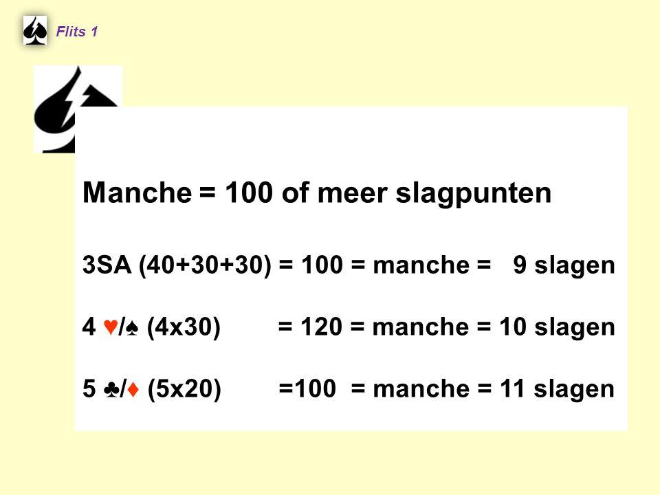 Manche = 100 of meer slagpunten 3SA (40+30+30) = 100 = manche = 9 slagen 4 ♥/♠ (4x30) = 120 = manche = 10 slagen 5 ♣/♦ (5x20) =100 = manche = 11 slagen Flits 1