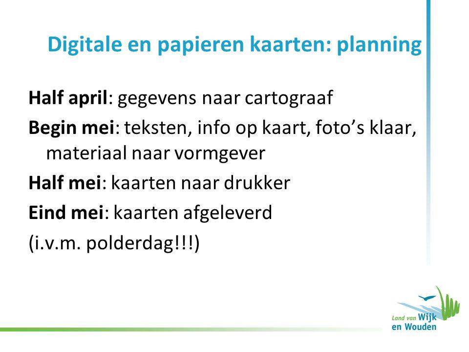 Digitale en papieren kaarten: planning Half april: gegevens naar cartograaf Begin mei: teksten, info op kaart, foto's klaar, materiaal naar vormgever