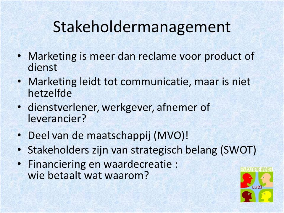 Stakeholdermanagement Stakeholders in kaart brengen Stakeholders communicatielijn openen Stakeholder kaart evalueren en aanpassen Aanvullende kaarten maken Aftoetsen van beslissingen aan stakeholders (direct of indirect via kaart) Stakeholders dialoog organiseren (facilitering) Stakeholderbetrokkenheid als voordeel