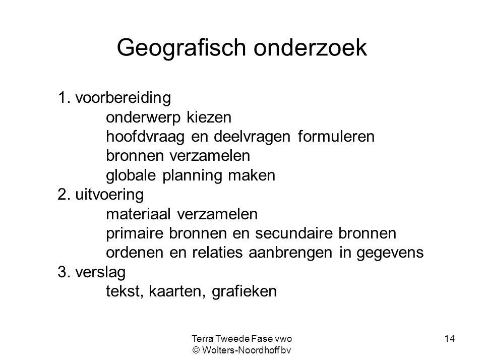 Terra Tweede Fase vwo © Wolters-Noordhoff bv 14 Geografisch onderzoek 1. voorbereiding onderwerp kiezen hoofdvraag en deelvragen formuleren bronnen ve