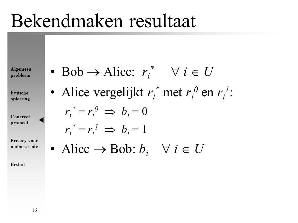 Algemeen probleem Fysische oplossing Concreet protocol Privacy voor mobiele code Besluit 16 Bekendmaken resultaat Bob  Alice: r i *  i  U Alice vergelijkt r i * met r i 0 en r i 1 : r i * = r i 0  b i = 0 r i * = r i 1  b i = 1 Alice  Bob: b i  i  U