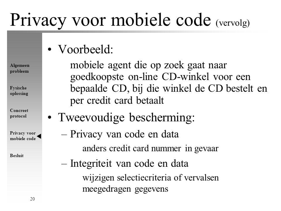 Algemeen probleem Fysische oplossing Concreet protocol Privacy voor mobiele code Besluit 20 Privacy voor mobiele code (vervolg) Voorbeeld: mobiele agent die op zoek gaat naar goedkoopste on-line CD-winkel voor een bepaalde CD, bij die winkel de CD bestelt en per credit card betaalt Tweevoudige bescherming: –Privacy van code en data anders credit card nummer in gevaar –Integriteit van code en data wijzigen selectiecriteria of vervalsen meegedragen gegevens