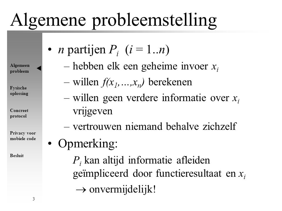 Algemeen probleem Fysische oplossing Concreet protocol Privacy voor mobiele code Besluit 3 Algemene probleemstelling n partijen P i (i = 1..n) –hebben elk een geheime invoer x i –willen f(x 1,…,x n ) berekenen –willen geen verdere informatie over x i vrijgeven –vertrouwen niemand behalve zichzelf Opmerking: P i kan altijd informatie afleiden geïmpliceerd door functieresultaat en x i  onvermijdelijk!