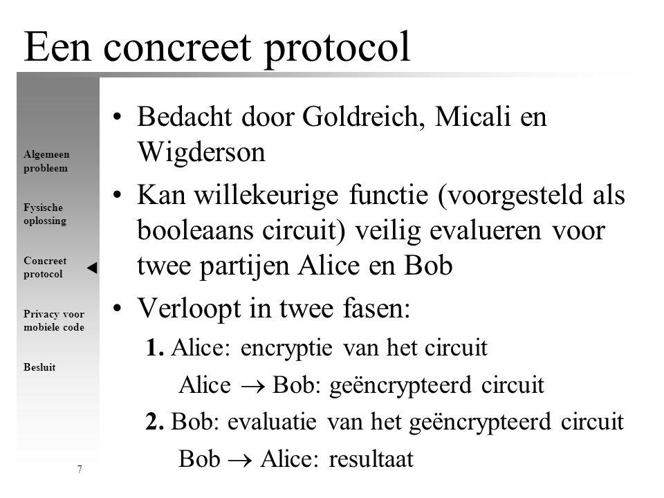 Algemeen probleem Fysische oplossing Concreet protocol Privacy voor mobiele code Besluit 7 Een concreet protocol Bedacht door Goldreich, Micali en Wigderson Kan willekeurige functie (voorgesteld als booleaans circuit) veilig evalueren voor twee partijen Alice en Bob Verloopt in twee fasen: 1.
