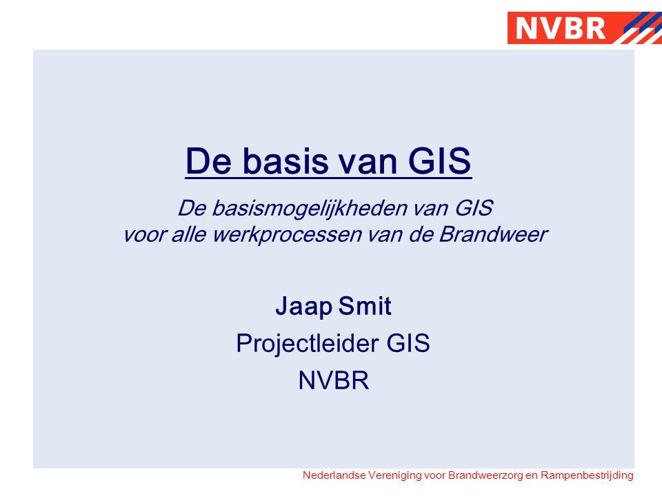 Nederlandse Vereniging voor Brandweerzorg en Rampenbestrijding De basis van GIS De basismogelijkheden van GIS voor alle werkprocessen van de Brandweer Jaap Smit Projectleider GIS NVBR