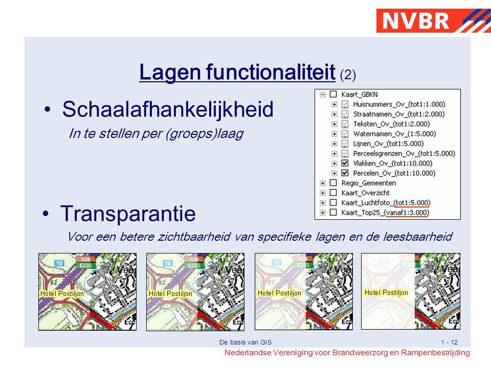 Nederlandse Vereniging voor Brandweerzorg en Rampenbestrijding De basis van GIS1 - 12 Lagen functionaliteit (2) Transparantie Voor een betere zichtbaarheid van specifieke lagen en de leesbaarheid Schaalafhankelijkheid In te stellen per (groeps)laag
