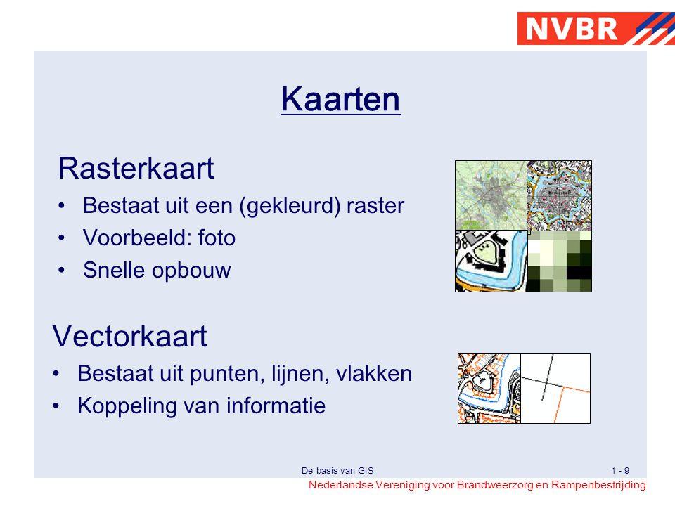 Nederlandse Vereniging voor Brandweerzorg en Rampenbestrijding De basis van GIS1 - 9 Kaarten Rasterkaart Bestaat uit een (gekleurd) raster Voorbeeld: foto Snelle opbouw Vectorkaart Bestaat uit punten, lijnen, vlakken Koppeling van informatie