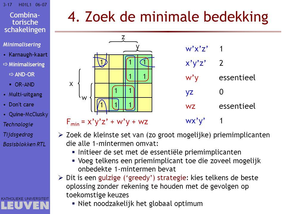 Combina- torische schakelingen KATHOLIEKE UNIVERSITEIT 3-1706–07H01L1 4. Zoek de minimale bedekking F min = x'y'z' + w'y + wz  Zoek de kleinste set v