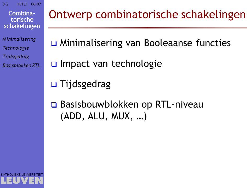 Combina- torische schakelingen KATHOLIEKE UNIVERSITEIT 3-6306–07H01L1 Ontwerp combinatorische schakelingen  Minimalisering van Booleaanse functies  Impact van technologie  Tijdsgedrag  Hazards vermijden  Basisbouwblokken op RTL-niveau (ADD, ALU, MUX, …) Minimalisering Technologie Tijdsgedrag Hazard Basisblokken RTL