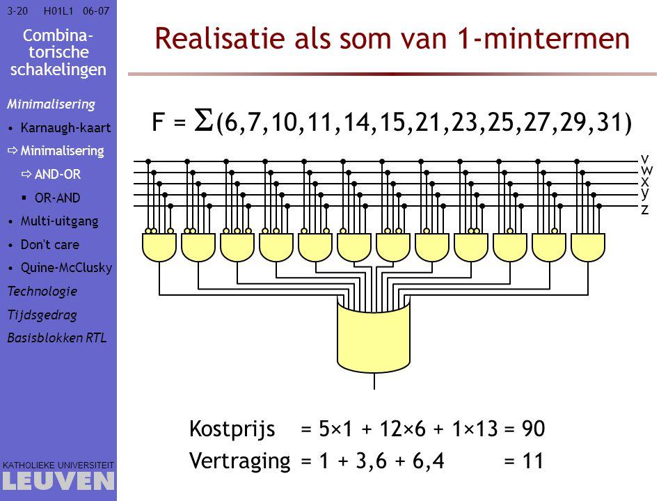 Combina- torische schakelingen KATHOLIEKE UNIVERSITEIT 3-2006–07H01L1 Realisatie als som van 1-mintermen F =  (6,7,10,11,14,15,21,23,25,27,29,31) w x