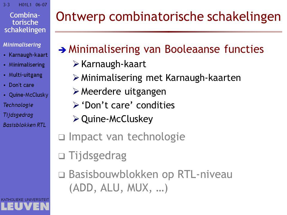 Combina- torische schakelingen KATHOLIEKE UNIVERSITEIT 3-8406–07H01L1 Ontwerp combinatorische schakelingen  Minimalisering van Booleaanse functies  Impact van technologie  Tijdsgedrag  Basisbouwblokken op RTL-niveau  Optellen & aftrekken  Vermenigvuldigen  (A)LU : (Aritmetische &) logische eenheid  (De)multiplexer  Prioriteitsencoder  Vergelijken  Schuifoperaties Minimalisering Technologie Tijdsgedrag Basisblokken RTL Opteller Vermenig- vuldiger  ALU (De)Mux Prioriteits- encoder Comparator Schuiver