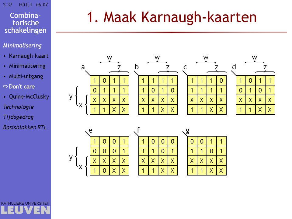 Combina- torische schakelingen KATHOLIEKE UNIVERSITEIT 3-3706–07H01L1 1. Maak Karnaugh-kaarten 1011 0111 XXXX 11XX 1111 1010 XXXX 11XX 1110 1111 XXXX