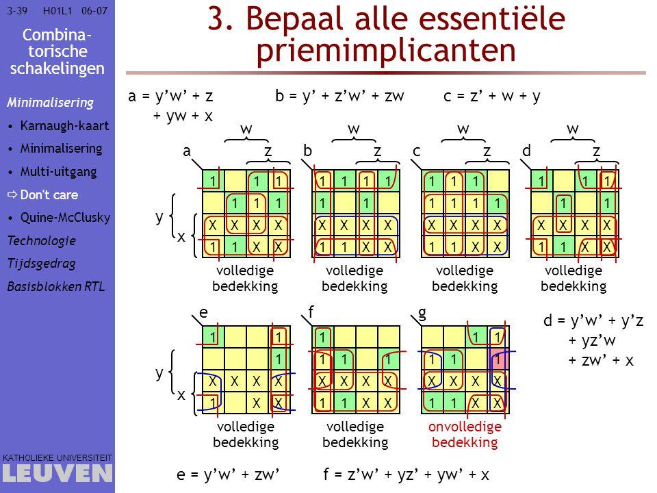 Combina- torische schakelingen KATHOLIEKE UNIVERSITEIT 3-3906–07H01L1 3. Bepaal alle essentiële priemimplicanten 111 111 XXXX 11XX x y z w a volledige
