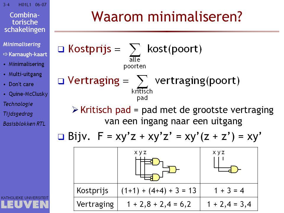 Combina- torische schakelingen KATHOLIEKE UNIVERSITEIT 3-7506–07H01L1 Ripple-carry opteller 4-bit ripple-carry opteller FA x0x0 y0y0 c 0 =0c1c1 s0s0 FA x1x1 y1y1 c2c2 s1s1 x2x2 y2y2 c3c3 s2s2 x3x3 y3y3 c4c4 s3s3 Kritisch pad: x 0 of y 0  c n : 1 XOR + n AND + n OR Vertraging: 3,2 + n  2,4 + n  2,4 Minimalisering Technologie Tijdsgedrag Basisblokken RTL  Opteller Vermenig- vuldiger ALU (De)Mux Prioriteits- encoder Comparator Schuiver
