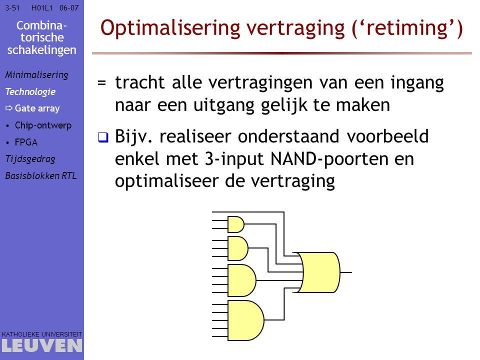 Combina- torische schakelingen KATHOLIEKE UNIVERSITEIT 3-5106–07H01L1 Optimalisering vertraging ('retiming') =tracht alle vertragingen van een ingang