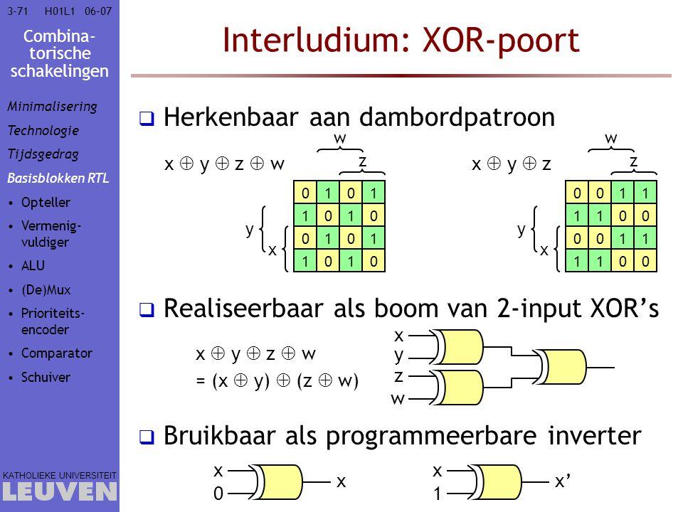 Combina- torische schakelingen KATHOLIEKE UNIVERSITEIT 3-7106–07H01L1 Interludium: XOR-poort  Herkenbaar aan dambordpatroon  Realiseerbaar als boom