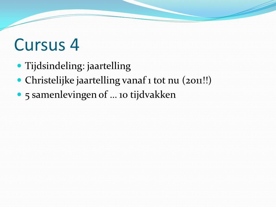 Cursus 4 Tijdsindeling: jaartelling Christelijke jaartelling vanaf 1 tot nu (2011!!) 5 samenlevingen of … 10 tijdvakken