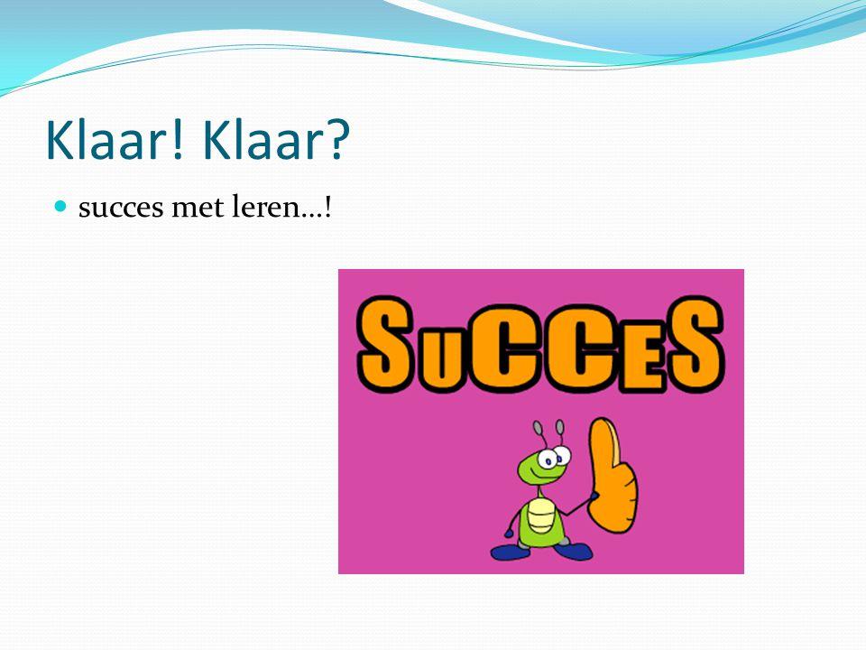 Klaar! Klaar? succes met leren…!