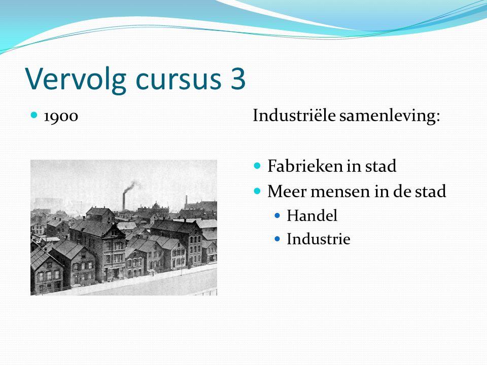 Vervolg cursus 3 1900Industriële samenleving: Fabrieken in stad Meer mensen in de stad Handel Industrie