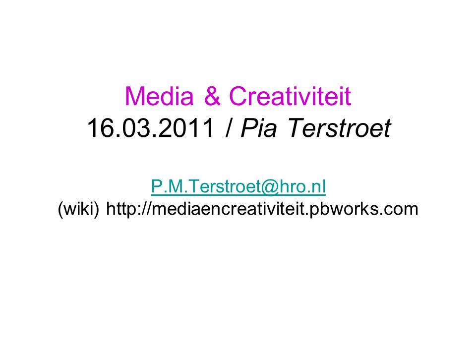 Media & Creativiteit 16.03.2011 / Pia Terstroet P.M.Terstroet@hro.nl (wiki) http://mediaencreativiteit.pbworks.com P.M.Terstroet@hro.nl