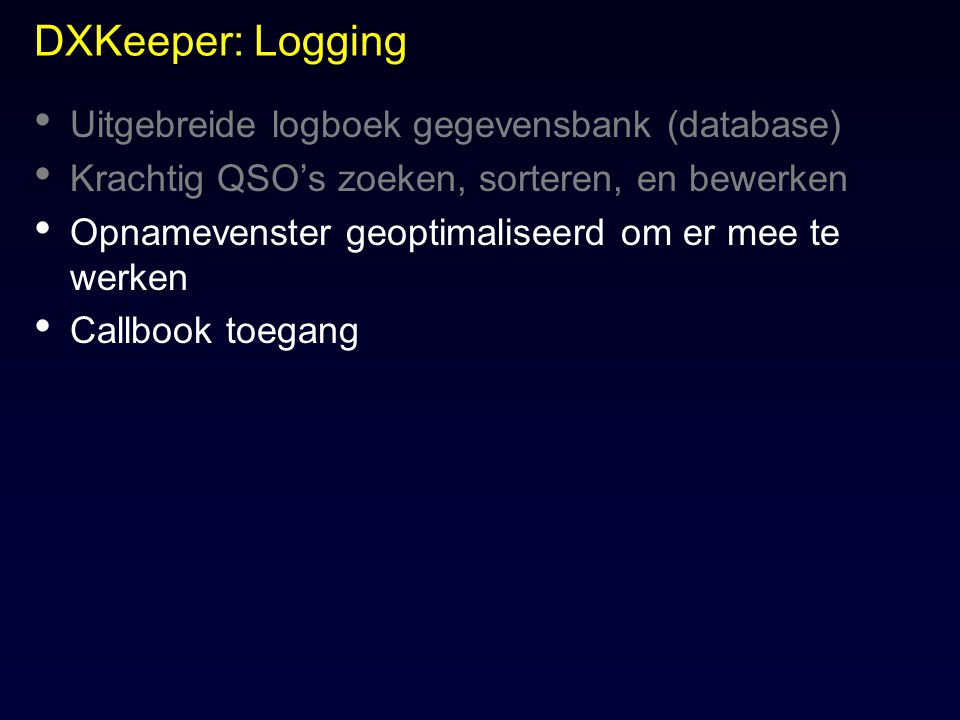 DXKeeper: Logging Uitgebreide logboek gegevensbank (database) Krachtig QSO's zoeken, sorteren, en bewerken Opnamevenster geoptimaliseerd om er mee te
