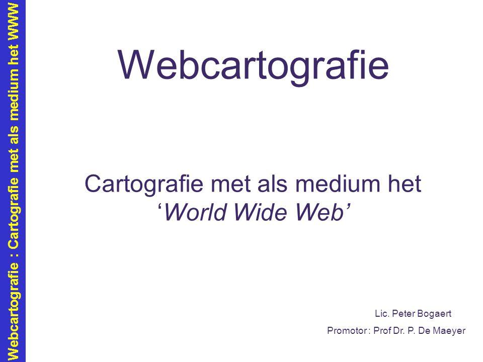 Webcartografie : Cartografie met als medium het WWW Webcartografie Cartografie met als medium het 'World Wide Web' Lic. Peter Bogaert Promotor : Prof