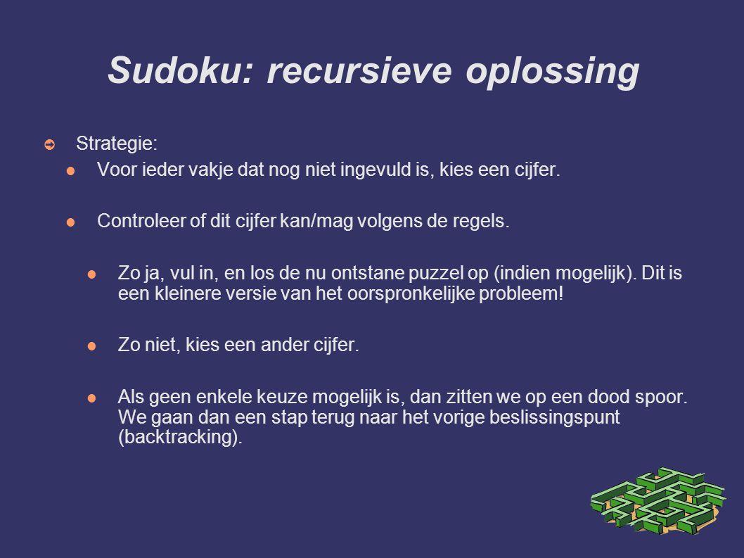 Sudoku: recursieve oplossing ➲ Strategie: Voor ieder vakje dat nog niet ingevuld is, kies een cijfer. Controleer of dit cijfer kan/mag volgens de rege