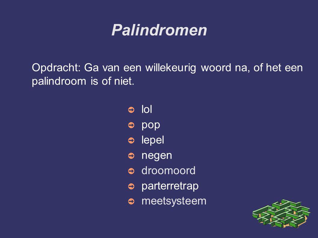 Palindromen Opdracht: Ga van een willekeurig woord na, of het een palindroom is of niet. ➲ lol ➲ pop ➲ lepel ➲ negen ➲ droomoord ➲ parterretrap ➲ meet