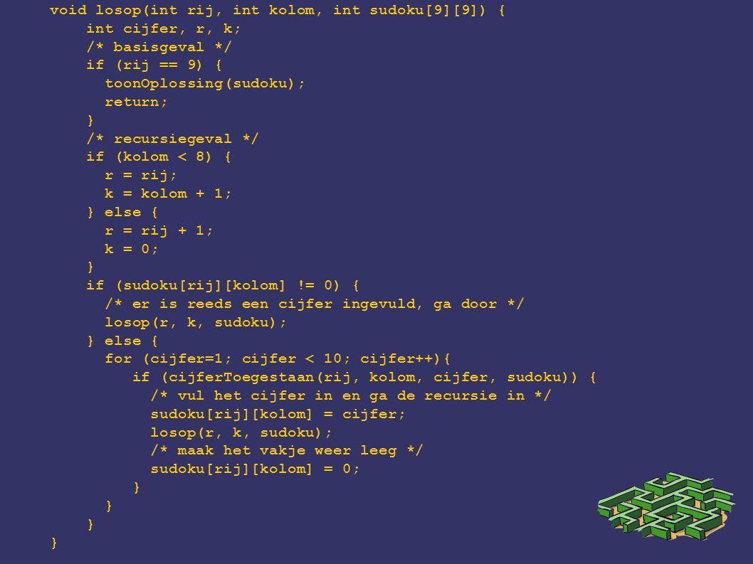 void losop(int rij, int kolom, int sudoku[9][9]) { int cijfer, r, k; /* basisgeval */ if (rij == 9) { toonOplossing(sudoku); return; } /* recursiegeva